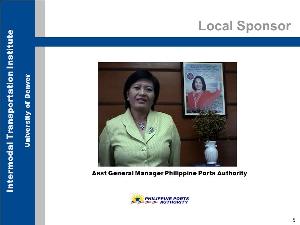 Intermodal Transportation Institute University of Denver 5 Local Sponsor Aida P. Dizon Asst General Manager Philippine Ports Authority