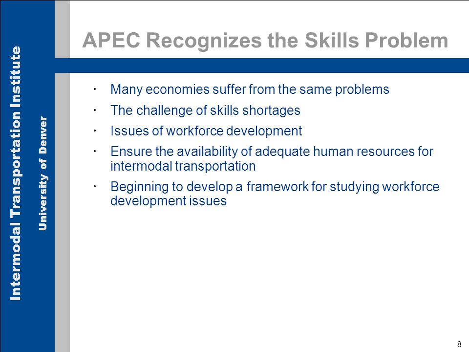 Intermodal Transportation Institute University of Denver 8 APEC Recognizes the Skills Problem  Many economies suffer from the same problems  The cha