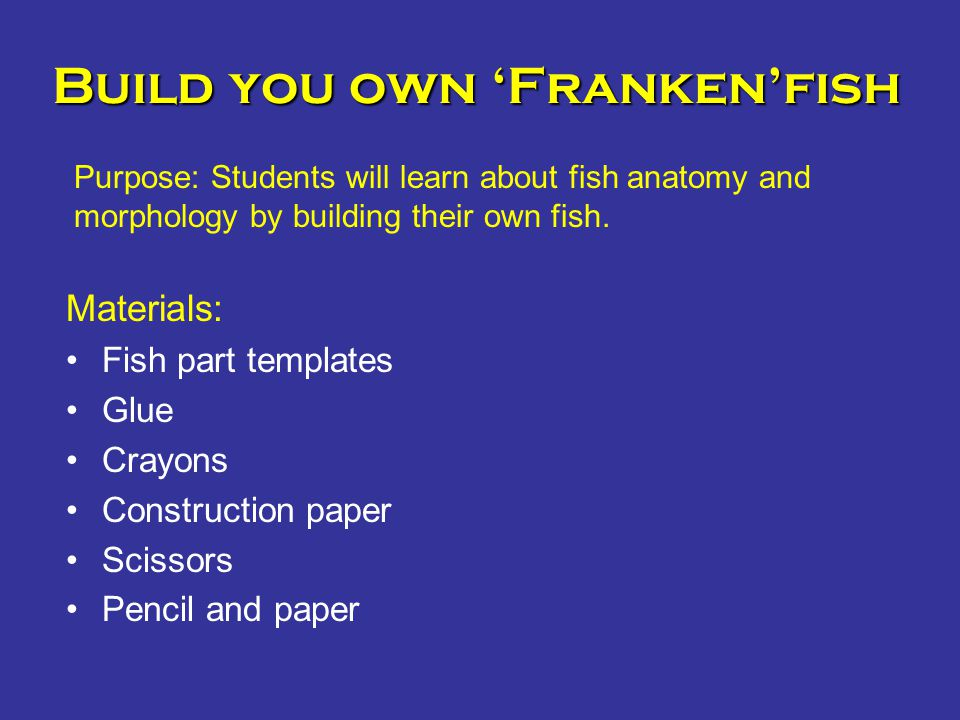 Build you own 'Franken'fish Materials: Fish part templates Glue Crayons Construction paper Scissors Pencil and paper Purpose: Students will learn abou