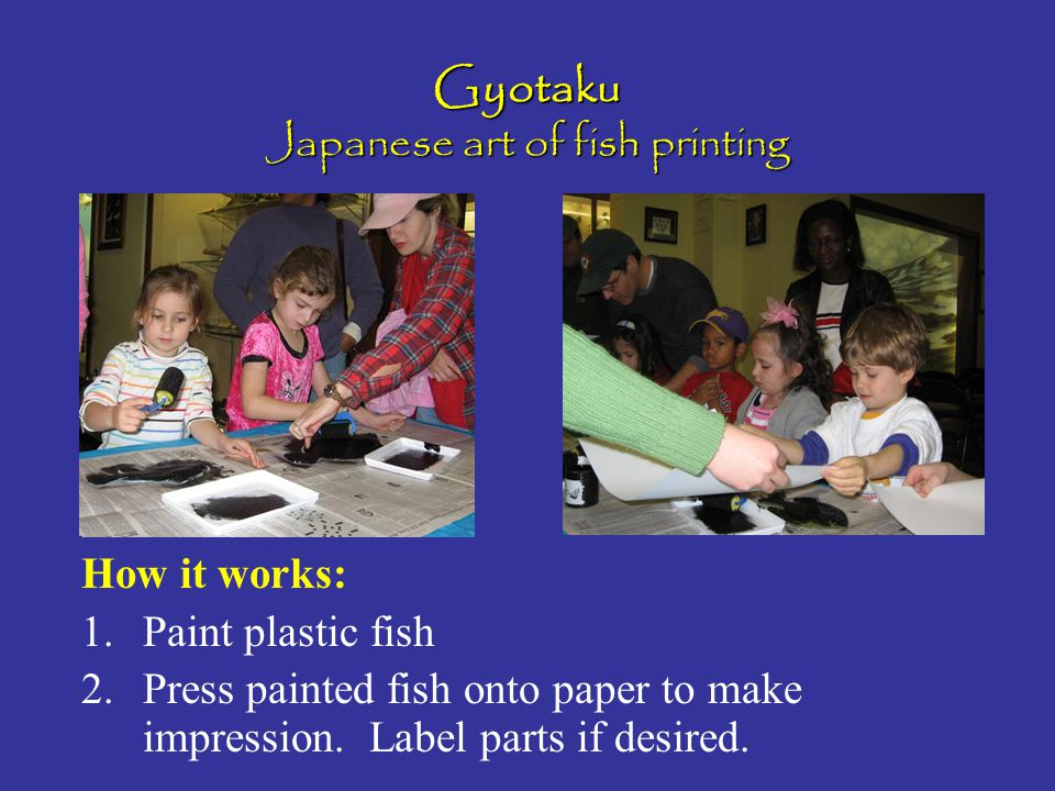 Gyotaku Japanese art of fish printing How it works: 1.Paint plastic fish 2.Press painted fish onto paper to make impression. Label parts if desired.