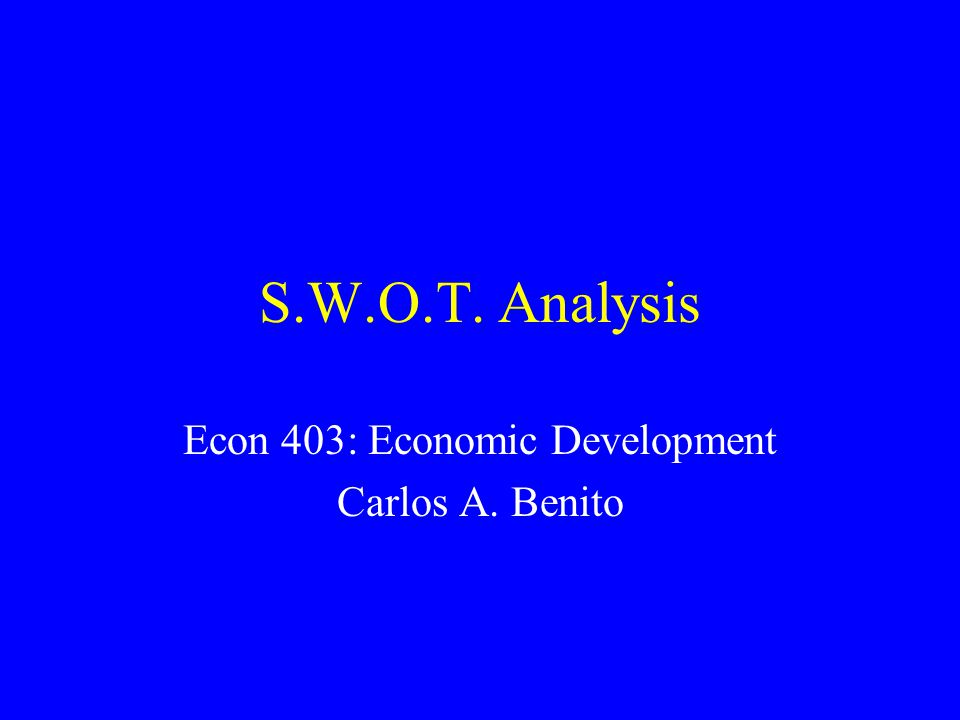 S.W.O.T. Analysis Econ 403: Economic Development Carlos A. Benito