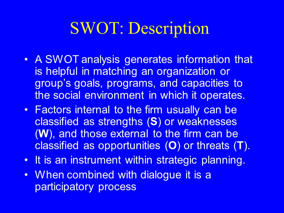 SWOT: Description A SWOT analysis generates information that is helpful in matching an organization or group's goals, programs, and capacities to the social environment in which it operates.