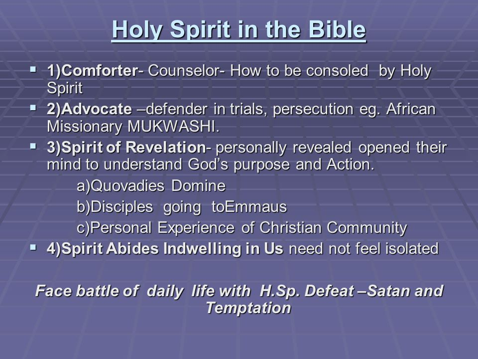 Holy Spirit in the Bible  1)Comforter- Counselor- How to be consoled by Holy Spirit  2)Advocate –defender in trials, persecution eg.