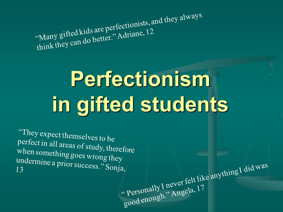 Perfectionism in gifted students Personally I never felt like anything I did was good enough. Angela, 17 Many gifted kids are perfectionists, and they always think they can do better. Adriane, 12 They expect themselves to be perfect in all areas of study, therefore when something goes wrong they undermine a prior success. Sonja, 13