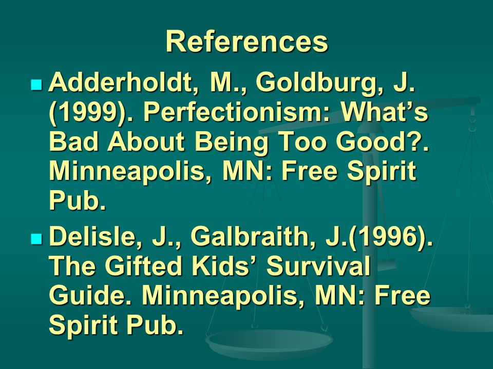 References Adderholdt, M., Goldburg, J. (1999). Perfectionism: What's Bad About Being Too Good .