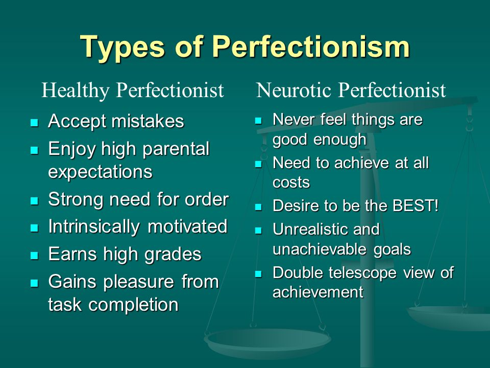 Types of Perfectionism Accept mistakes Accept mistakes Enjoy high parental expectations Enjoy high parental expectations Strong need for order Strong need for order Intrinsically motivated Intrinsically motivated Earns high grades Earns high grades Gains pleasure from task completion Gains pleasure from task completion Never feel things are good enough Need to achieve at all costs Desire to be the BEST.