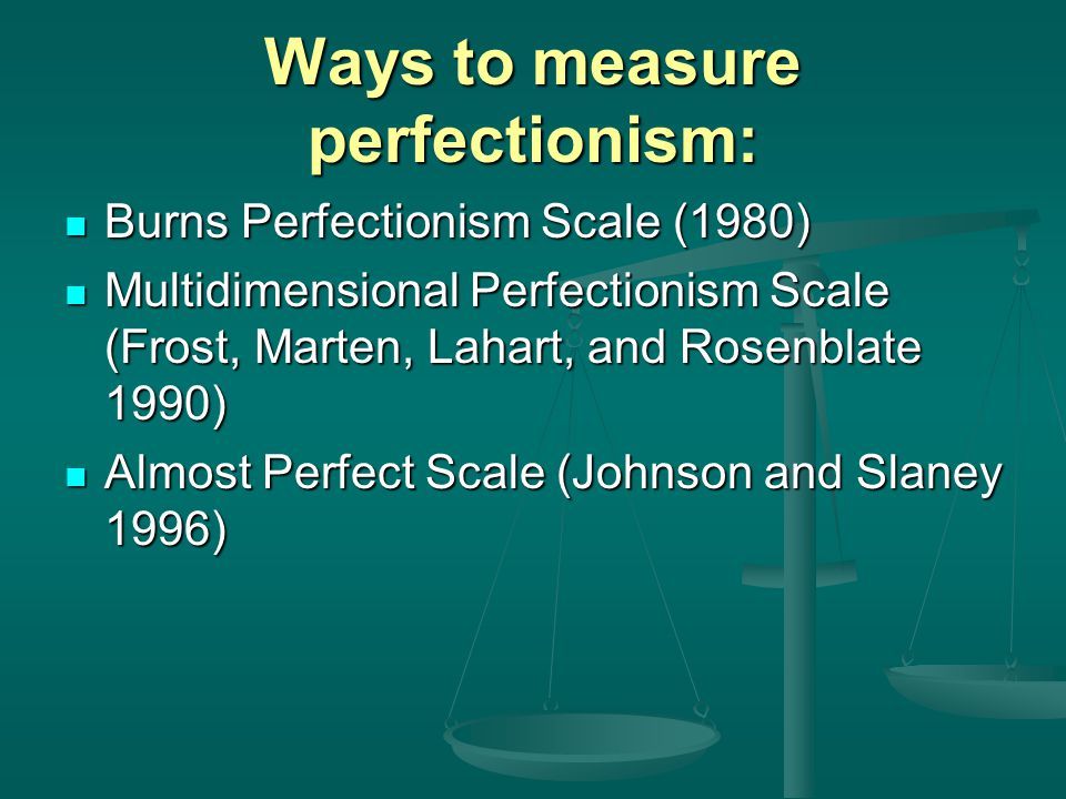 Ways to measure perfectionism: Burns Perfectionism Scale (1980) Burns Perfectionism Scale (1980) Multidimensional Perfectionism Scale (Frost, Marten, Lahart, and Rosenblate 1990) Multidimensional Perfectionism Scale (Frost, Marten, Lahart, and Rosenblate 1990) Almost Perfect Scale (Johnson and Slaney 1996) Almost Perfect Scale (Johnson and Slaney 1996)