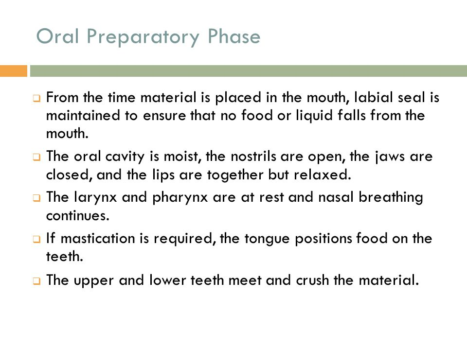 Oral Preparatory Phase  The food falls medially toward the tongue, which moves the material back onto the teeth as the mandible opens.