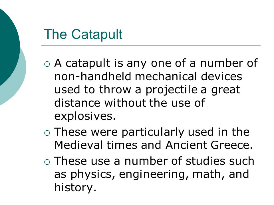The Catapult  A catapult is any one of a number of non-handheld mechanical devices used to throw a projectile a great distance without the use of explosives.