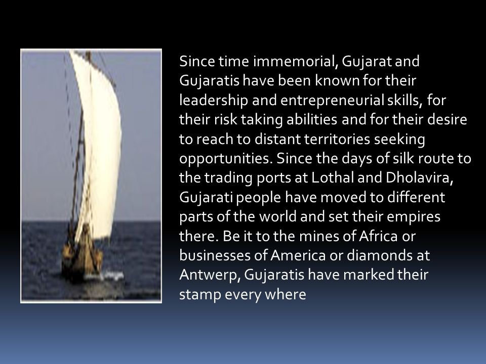 Since time immemorial, Gujarat and Gujaratis have been known for their leadership and entrepreneurial skills, for their risk taking abilities and for their desire to reach to distant territories seeking opportunities.