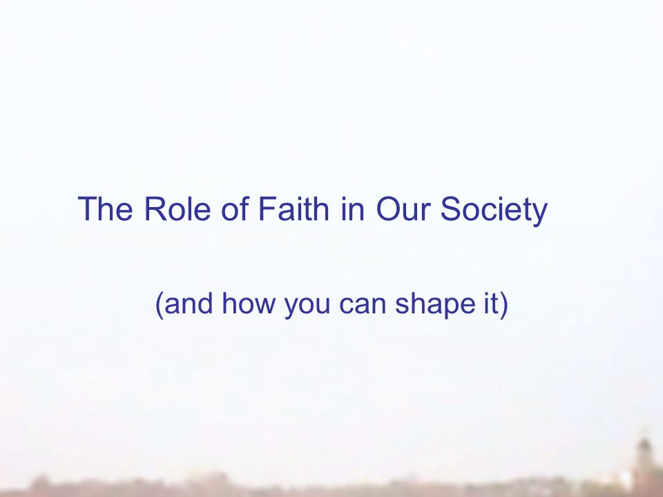 The Role of Faith in Our Society (and how you can shape it)
