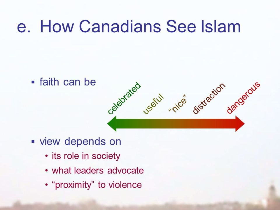 e.How Canadians See Islam  faith can be  view depends on its role in society what leaders advocate proximity to violence celebrated useful dangerous distraction nice