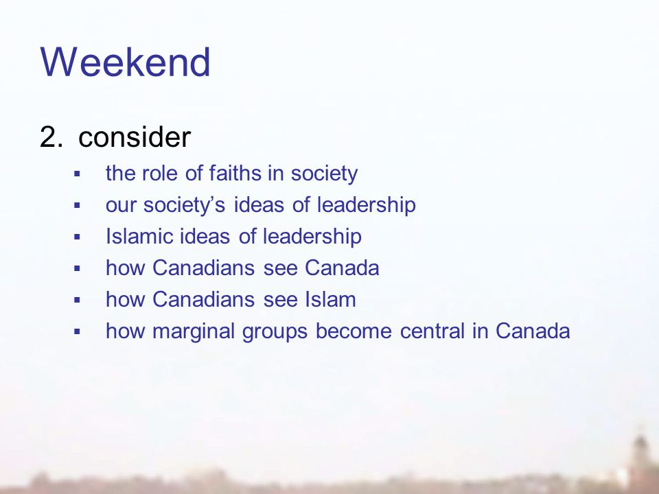 Weekend 2.consider  the role of faiths in society  our society's ideas of leadership  Islamic ideas of leadership  how Canadians see Canada  how Canadians see Islam  how marginal groups become central in Canada