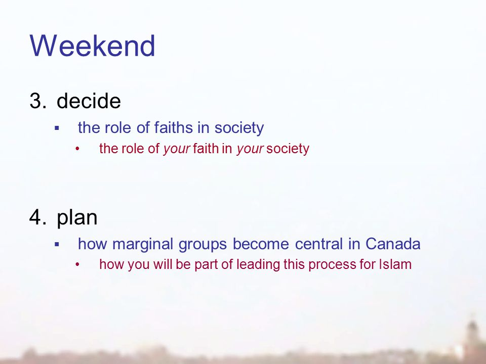 Weekend 3.decide  the role of faiths in society the role of your faith in your society 4.plan  how marginal groups become central in Canada how you will be part of leading this process for Islam