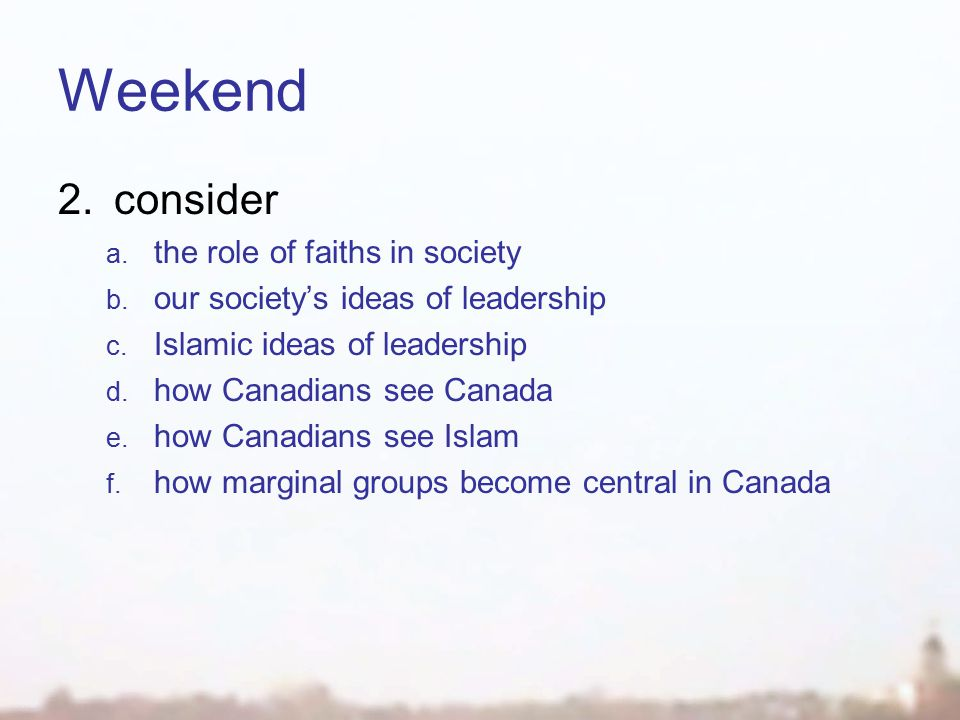 Weekend 1.hear 2.consider 3.decide what you want the role of your faith in your society to be 4.plan  marginal  central how you choose to be part of leading this process for Islam
