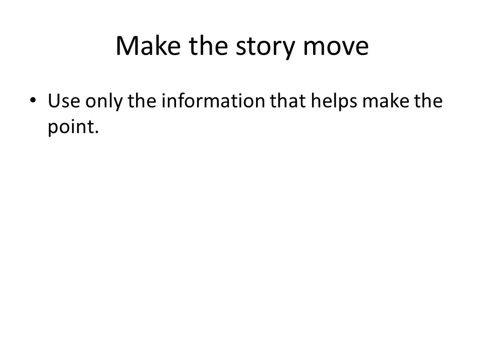 Make the story move Use only the information that helps make the point.