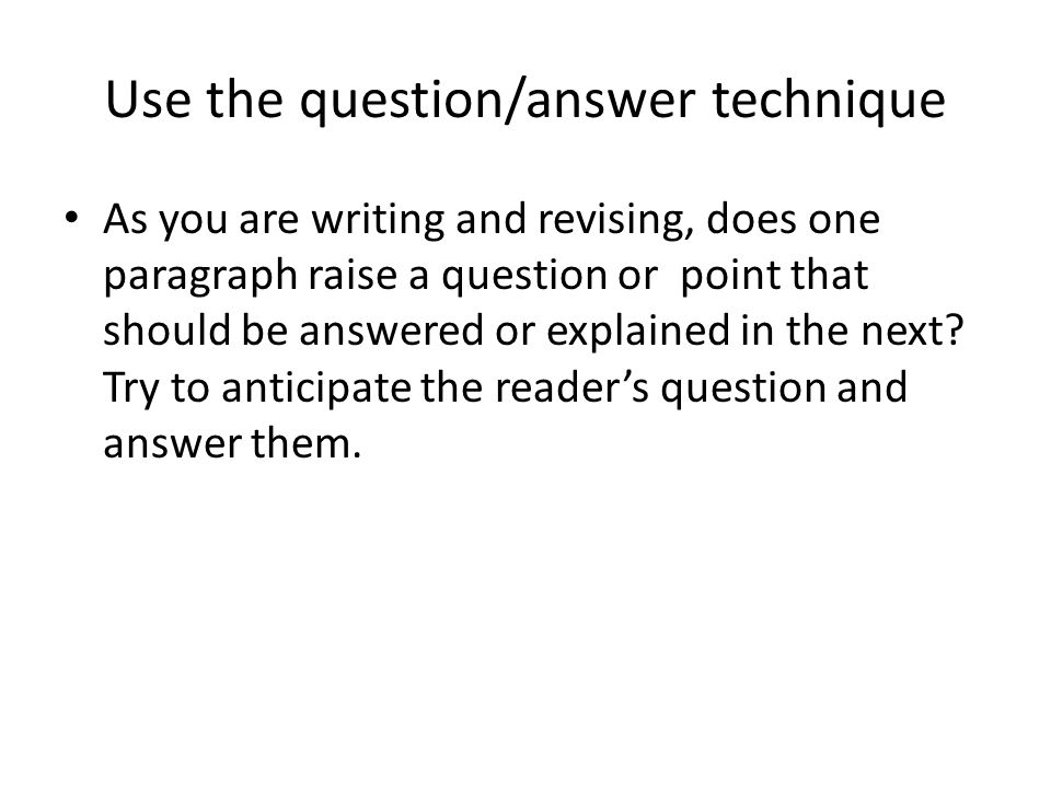 Use the question/answer technique As you are writing and revising, does one paragraph raise a question or point that should be answered or explained in the next.