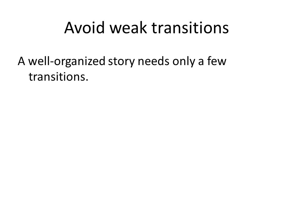 Avoid weak transitions A well-organized story needs only a few transitions.