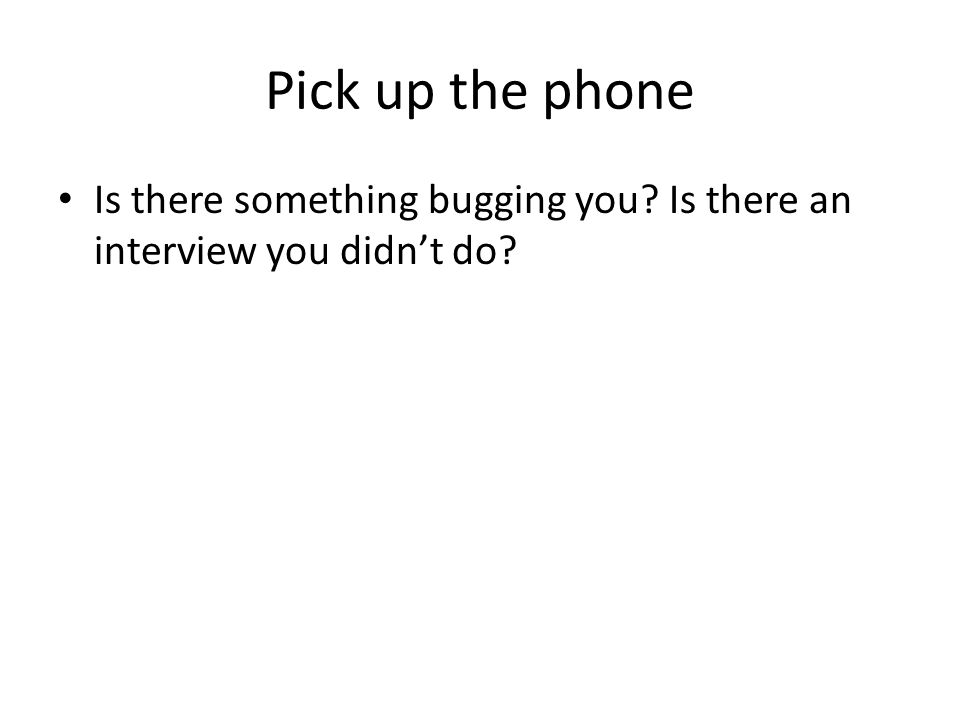 Pick up the phone Is there something bugging you Is there an interview you didn't do