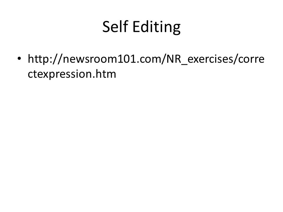 Self Editing http://newsroom101.com/NR_exercises/corre ctexpression.htm