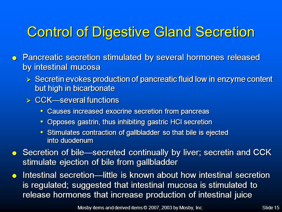 Mosby items and derived items © 2007, 2003 by Mosby, Inc.Slide 15 Control of Digestive Gland Secretion  Pancreatic secretion stimulated by several hormones released by intestinal mucosa  Secretin evokes production of pancreatic fluid low in enzyme content but high in bicarbonate  CCK—several functions Causes increased exocrine secretion from pancreas Causes increased exocrine secretion from pancreas Opposes gastrin, thus inhibiting gastric HCl secretion Opposes gastrin, thus inhibiting gastric HCl secretion Stimulates contraction of gallbladder so that bile is ejected into duodenum Stimulates contraction of gallbladder so that bile is ejected into duodenum  Secretion of bile—secreted continually by liver; secretin and CCK stimulate ejection of bile from gallbladder  Intestinal secretion—little is known about how intestinal secretion is regulated; suggested that intestinal mucosa is stimulated to release hormones that increase production of intestinal juice