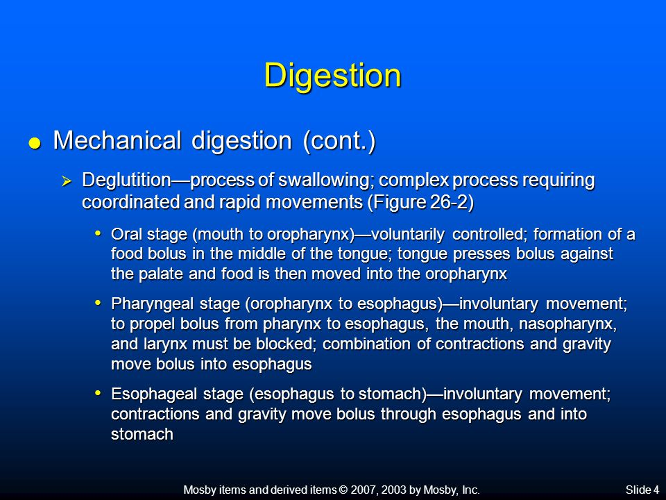 Mosby items and derived items © 2007, 2003 by Mosby, Inc.Slide 4 Digestion  Mechanical digestion (cont.)  Deglutition—process of swallowing; complex process requiring coordinated and rapid movements (Figure 26-2) Oral stage (mouth to oropharynx)—voluntarily controlled; formation of a food bolus in the middle of the tongue; tongue presses bolus against the palate and food is then moved into the oropharynx Oral stage (mouth to oropharynx)—voluntarily controlled; formation of a food bolus in the middle of the tongue; tongue presses bolus against the palate and food is then moved into the oropharynx Pharyngeal stage (oropharynx to esophagus)—involuntary movement; to propel bolus from pharynx to esophagus, the mouth, nasopharynx, and larynx must be blocked; combination of contractions and gravity move bolus into esophagus Pharyngeal stage (oropharynx to esophagus)—involuntary movement; to propel bolus from pharynx to esophagus, the mouth, nasopharynx, and larynx must be blocked; combination of contractions and gravity move bolus into esophagus Esophageal stage (esophagus to stomach)—involuntary movement; contractions and gravity move bolus through esophagus and into stomach Esophageal stage (esophagus to stomach)—involuntary movement; contractions and gravity move bolus through esophagus and into stomach