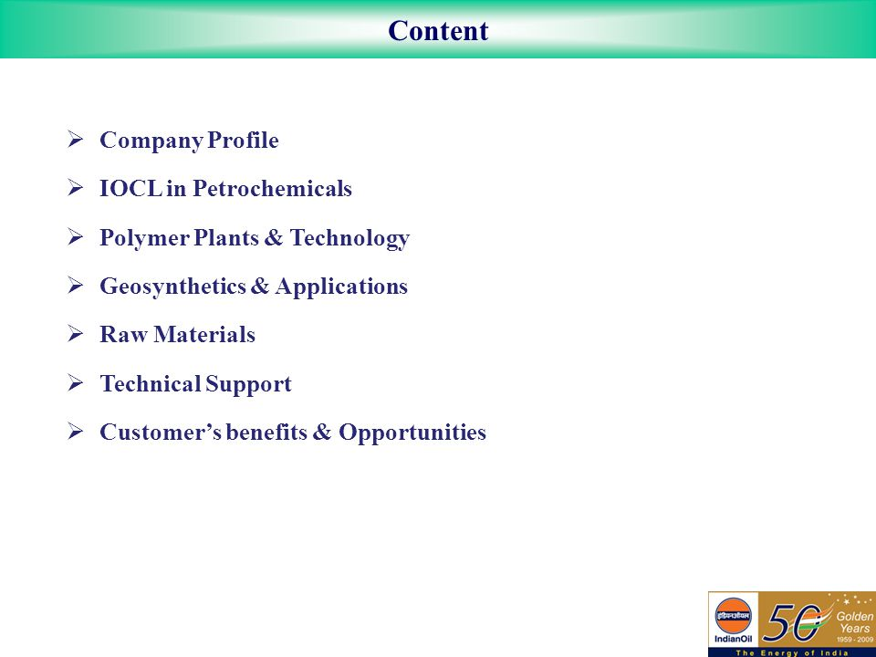 Content  Company Profile  IOCL in Petrochemicals  Polymer Plants & Technology  Geosynthetics & Applications  Raw Materials  Technical Support  Customer's benefits & Opportunities