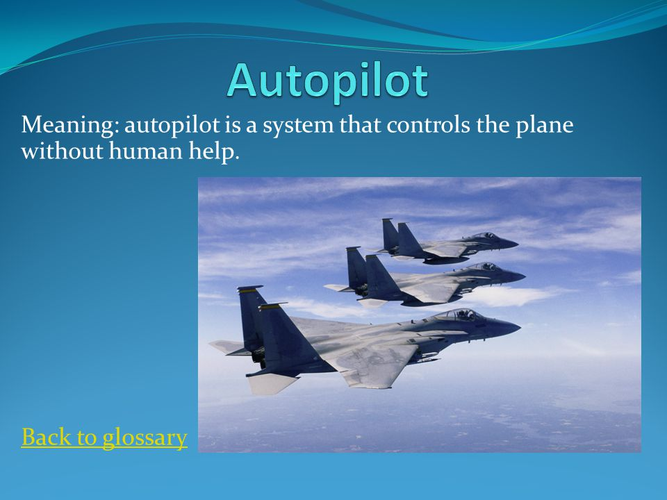 Meaning: autopilot is a system that controls the plane without human help. Back to glossary