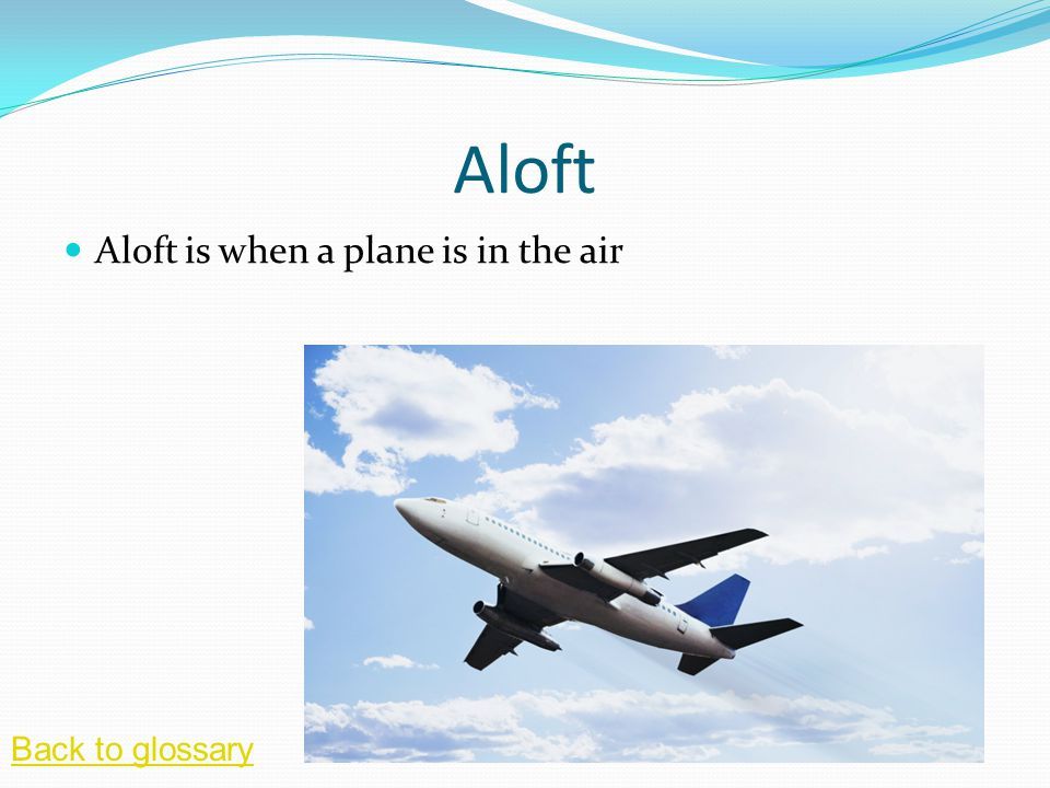 Aloft Aloft is when a plane is in the air Back to glossary