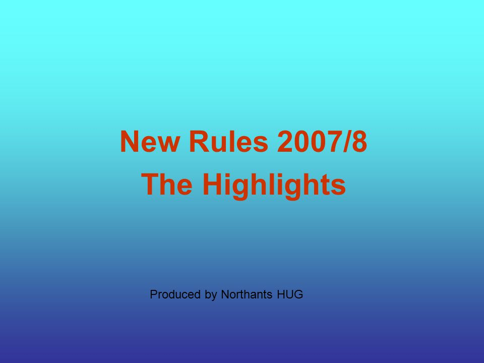 Produced by Northants HUG New Rules 2007/8 The Highlights