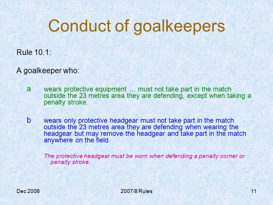 Dec 20062007/8 Rules11 Conduct of goalkeepers Rule 10.1: A goalkeeper who: a wears protective equipment … must not take part in the match outside the 23 metres area they are defending, except when taking a penalty stroke.