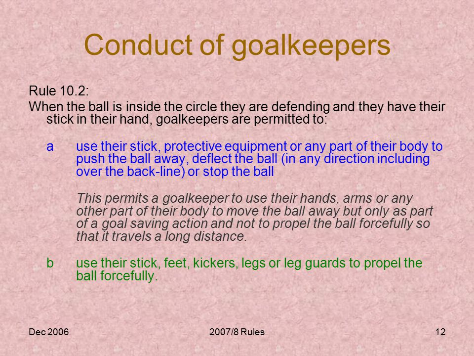 Dec 20062007/8 Rules12 Conduct of goalkeepers Rule 10.2: When the ball is inside the circle they are defending and they have their stick in their hand, goalkeepers are permitted to: ause their stick, protective equipment or any part of their body to push the ball away, deflect the ball (in any direction including over the back-line) or stop the ball This permits a goalkeeper to use their hands, arms or any other part of their body to move the ball away but only as part of a goal saving action and not to propel the ball forcefully so that it travels a long distance.