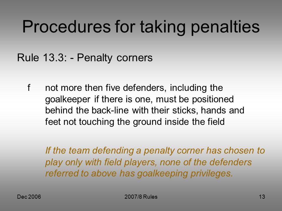 Dec 20062007/8 Rules13 Procedures for taking penalties Rule 13.3: - Penalty corners fnot more then five defenders, including the goalkeeper if there is one, must be positioned behind the back-line with their sticks, hands and feet not touching the ground inside the field If the team defending a penalty corner has chosen to play only with field players, none of the defenders referred to above has goalkeeping privileges.
