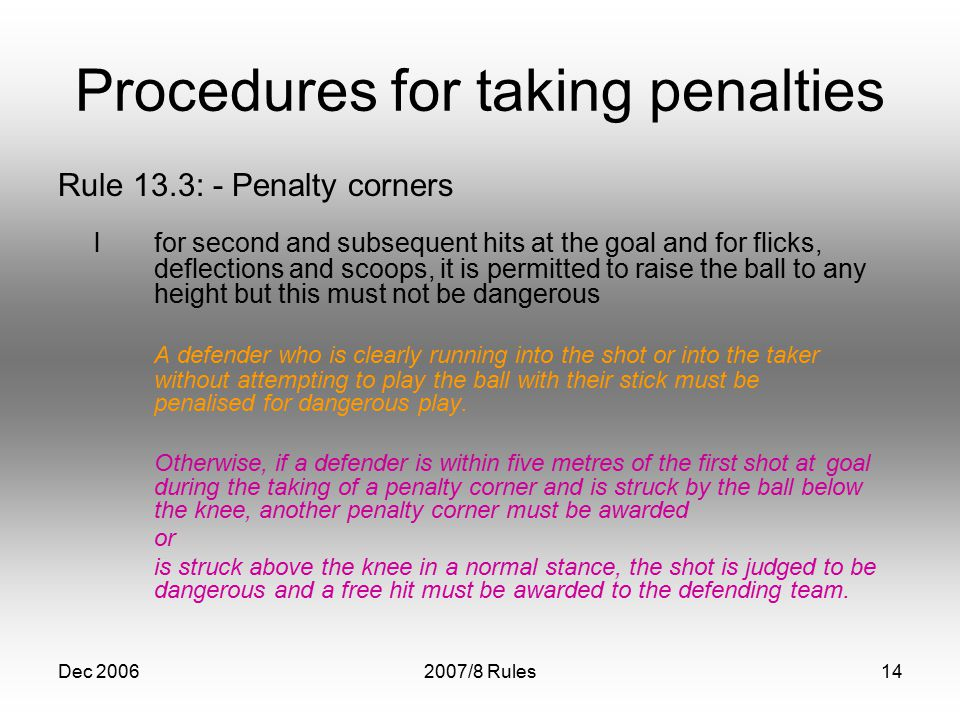 Dec 20062007/8 Rules14 Procedures for taking penalties Rule 13.3: - Penalty corners lfor second and subsequent hits at the goal and for flicks, deflections and scoops, it is permitted to raise the ball to any height but this must not be dangerous A defender who is clearly running into the shot or into the taker without attempting to play the ball with their stick must be penalised for dangerous play.