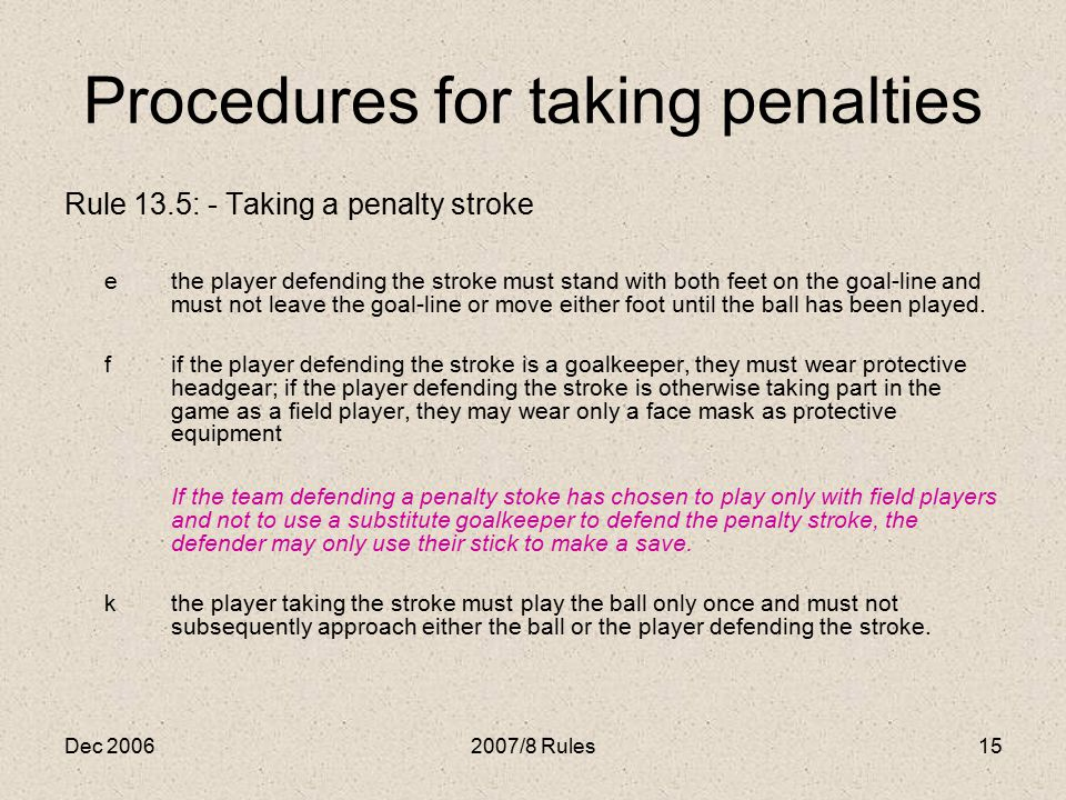 Dec 20062007/8 Rules15 Procedures for taking penalties Rule 13.5: - Taking a penalty stroke ethe player defending the stroke must stand with both feet on the goal-line and must not leave the goal-line or move either foot until the ball has been played.