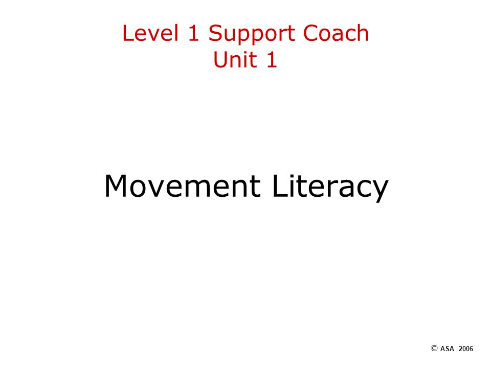 Level 1 Support Coach Unit 1 Movement Literacy © ASA 2006