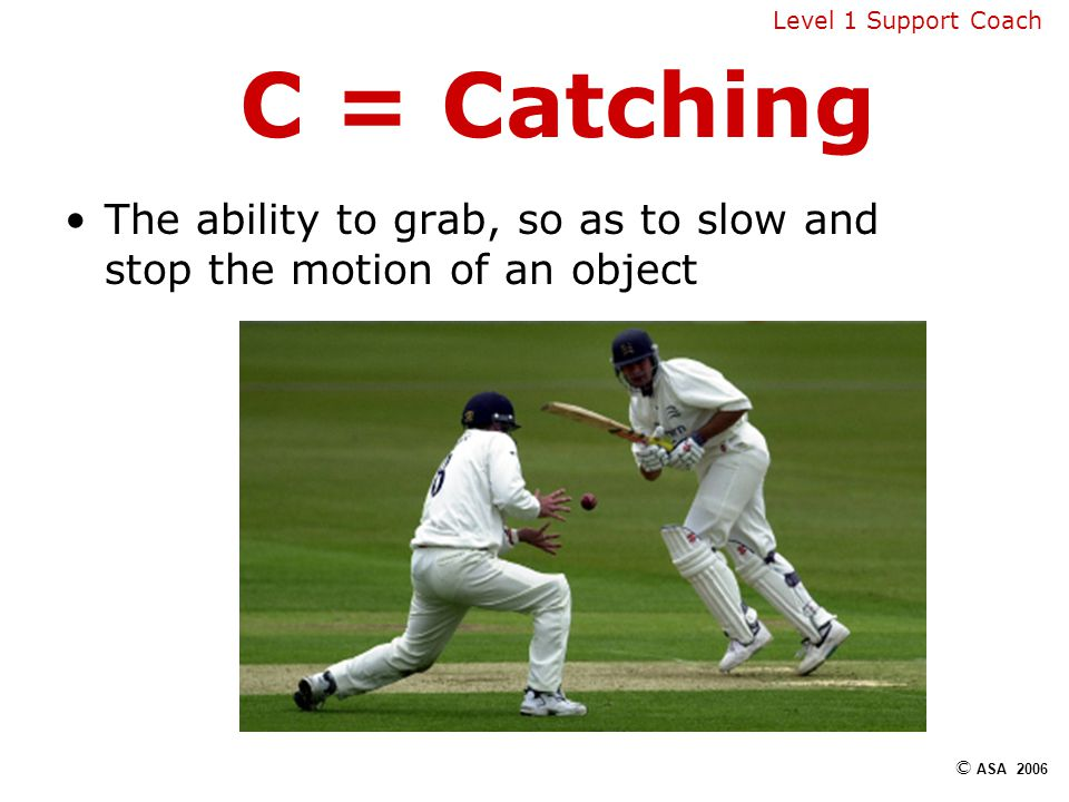 C = Catching The ability to grab, so as to slow and stop the motion of an object © ASA 2006 Level 1 Support Coach