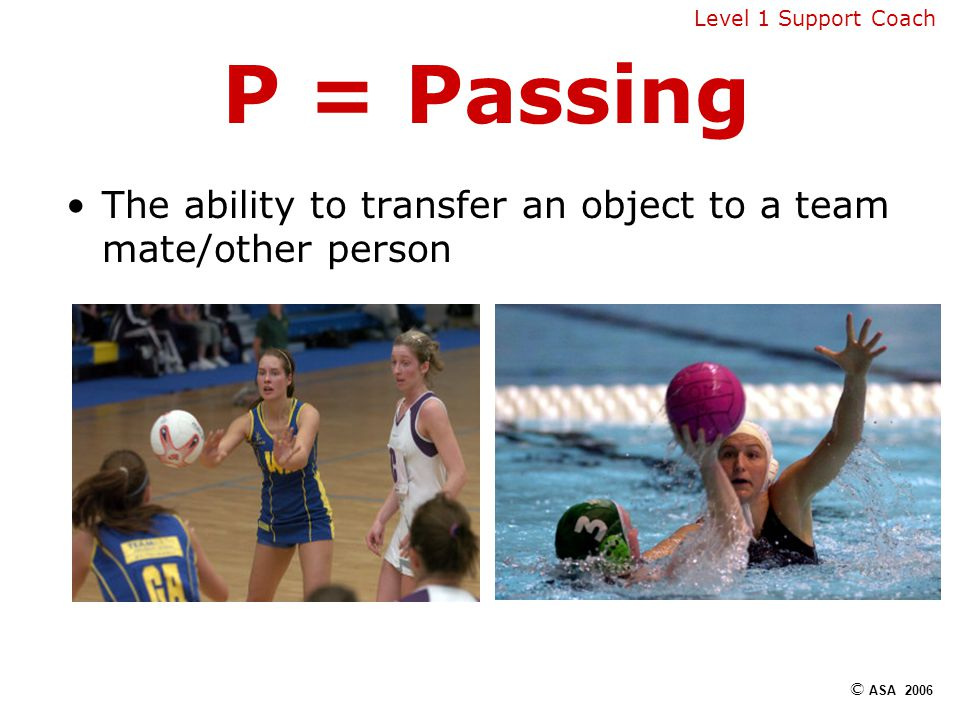 P = Passing The ability to transfer an object to a team mate/other person © ASA 2006 Level 1 Support Coach