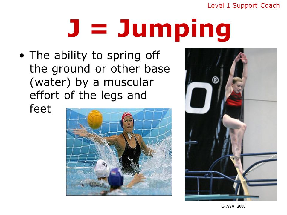 J = Jumping The ability to spring off the ground or other base (water) by a muscular effort of the legs and feet © ASA 2006 Level 1 Support Coach