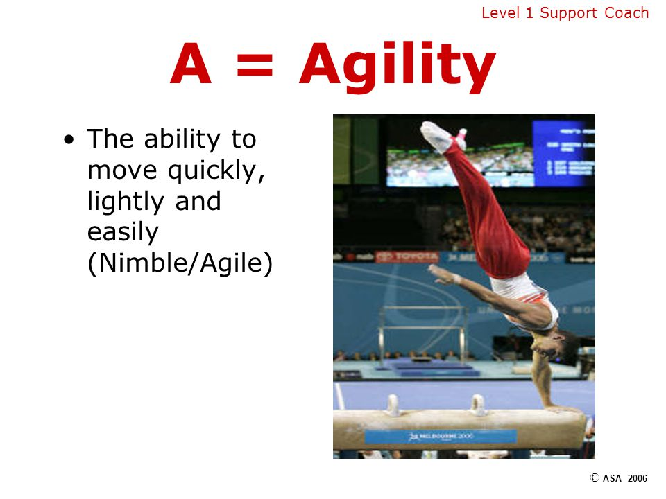 A = Agility The ability to move quickly, lightly and easily (Nimble/Agile) Level 1 Support Coach © ASA 2006