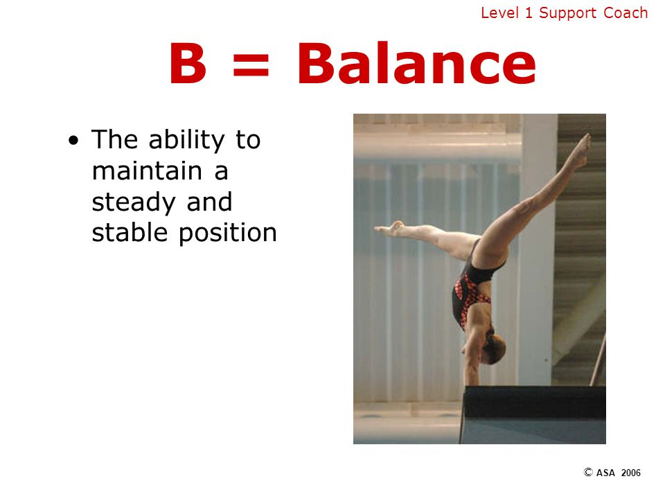 B = Balance The ability to maintain a steady and stable position Level 1 Support Coach © ASA 2006