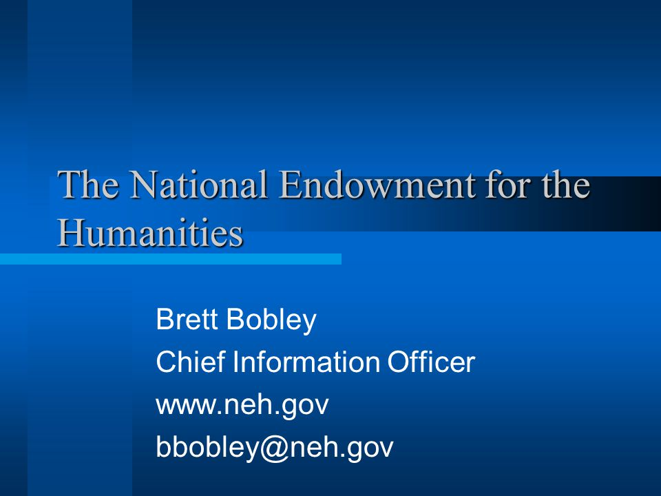 The National Endowment for the Humanities Brett Bobley Chief Information Officer www.neh.gov bbobley@neh.gov