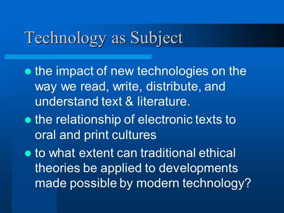 Technology as Subject the impact of new technologies on the way we read, write, distribute, and understand text & literature.
