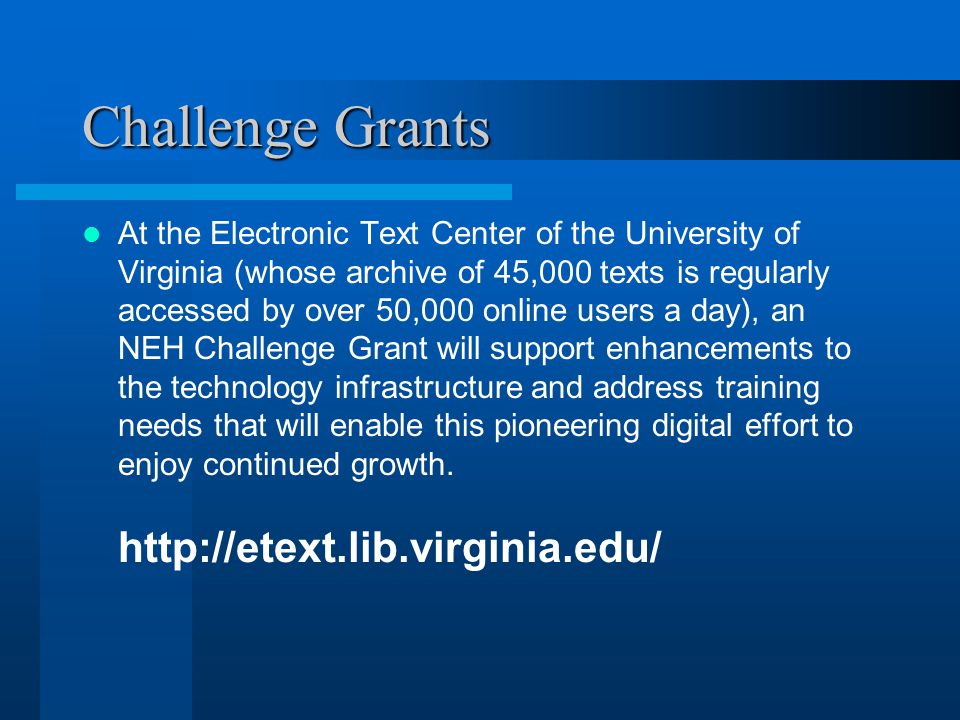 Challenge Grants At the Electronic Text Center of the University of Virginia (whose archive of 45,000 texts is regularly accessed by over 50,000 online users a day), an NEH Challenge Grant will support enhancements to the technology infrastructure and address training needs that will enable this pioneering digital effort to enjoy continued growth.