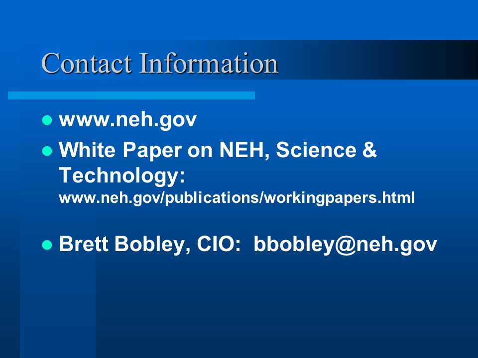 Contact Information www.neh.gov White Paper on NEH, Science & Technology: www.neh.gov/publications/workingpapers.html Brett Bobley, CIO: bbobley@neh.gov
