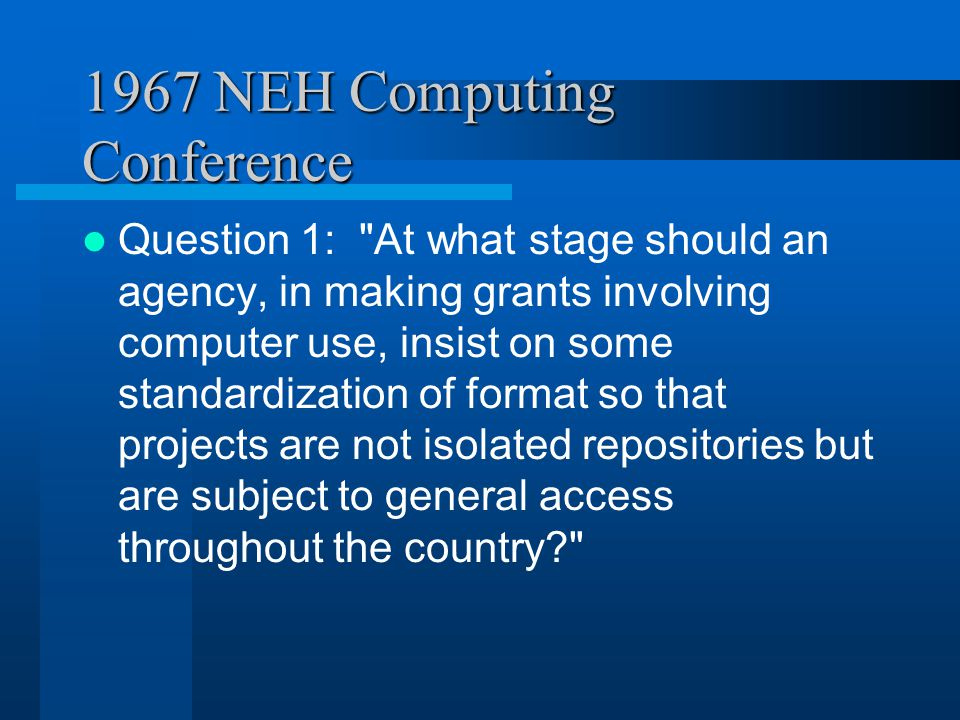 1967 NEH Computing Conference Question 2: Will the computer call for a reorganization of humanistic knowledge, and will computer capacity make possible a significantly new kind of encyclopedia of humanistic knowledge?