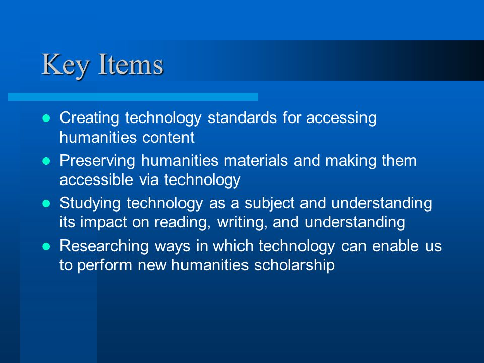 Key Items Creating technology standards for accessing humanities content Preserving humanities materials and making them accessible via technology Studying technology as a subject and understanding its impact on reading, writing, and understanding Researching ways in which technology can enable us to perform new humanities scholarship