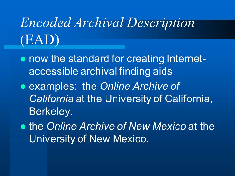 Encoded Archival Description (EAD) now the standard for creating Internet- accessible archival finding aids examples: the Online Archive of California at the University of California, Berkeley.