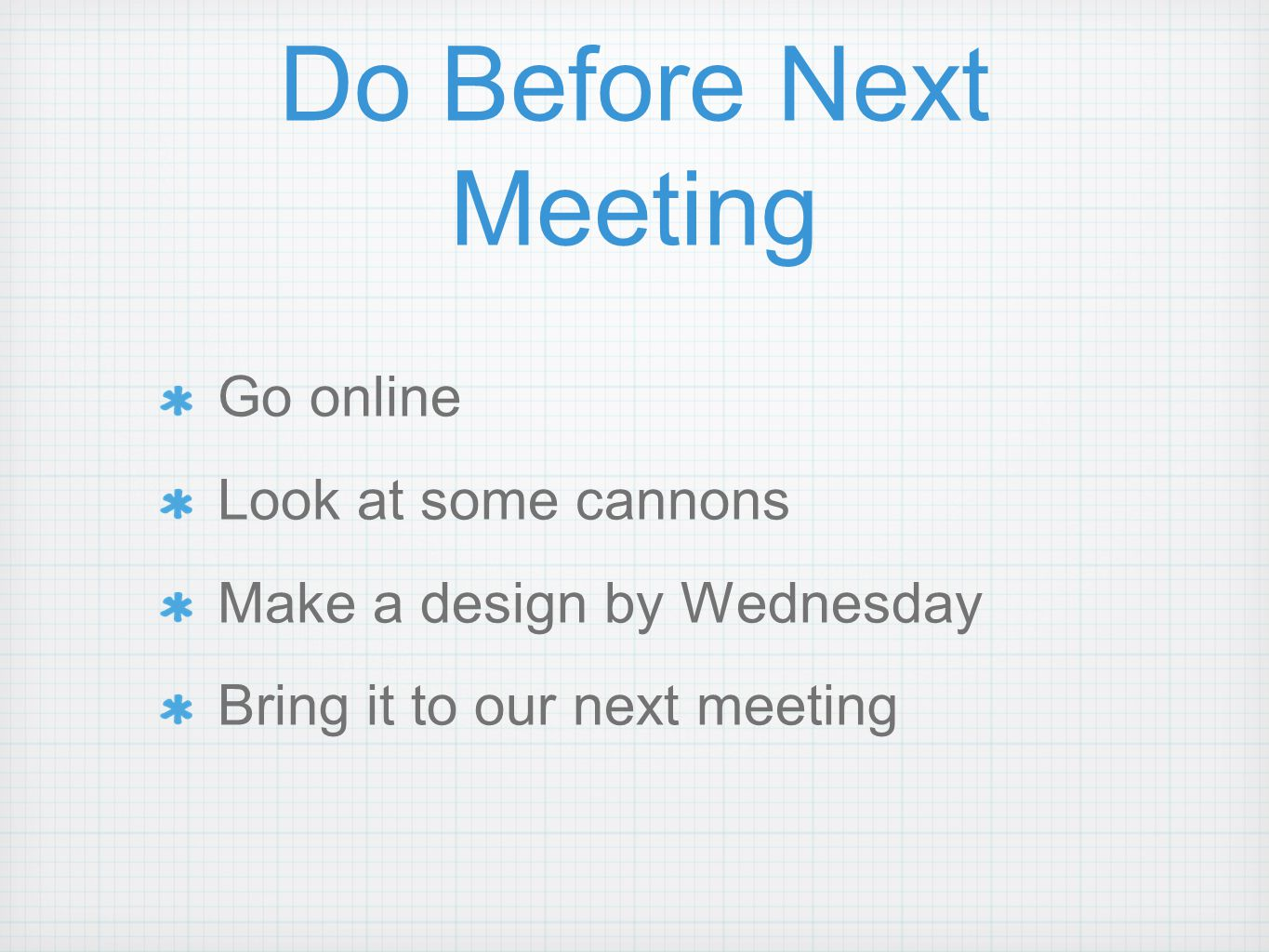 Do Before Next Meeting Go online Look at some cannons Make a design by Wednesday Bring it to our next meeting