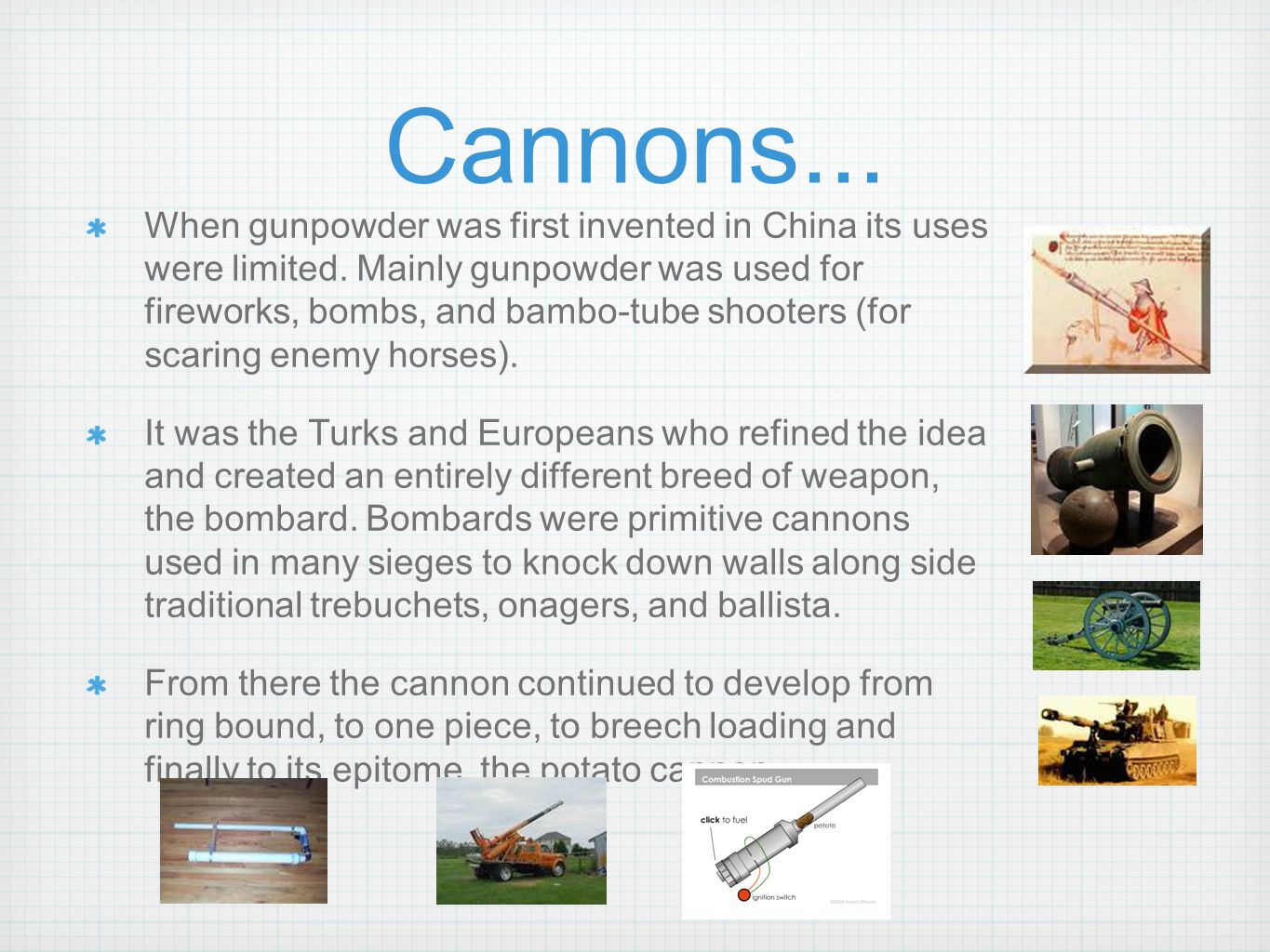 Cannons... When gunpowder was first invented in China its uses were limited. Mainly gunpowder was used for fireworks, bombs, and bambo-tube shooters (
